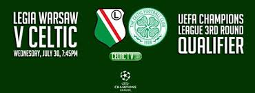 Celtic Diary Wednesday July 30: Legia v Celtic -Away Win ? I Should Say So.
